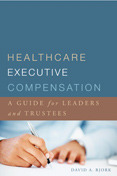 Healthcare Executive Compensation: A Guide for Leaders and Trustees David A. Bjork