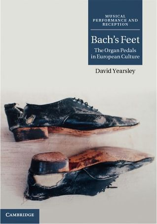 Bach's feet: The organ pedals in European culture  by  David Yearsley