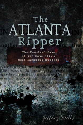 The Atlanta Ripper: The Unsolved Case of the Gate Citys Most Infamous Murders Jeffery Wells