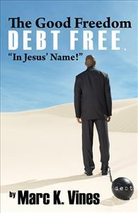 The Good Freedom DEBT FREE, In Jesus Name! Marc K. Vines