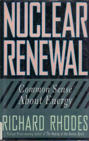 Nuclear Renewal: Common Sense About Energy Richard Rhodes