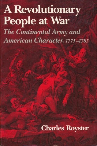 A Revolutionary People at War: The Continental Army and American Character, 1775-1783 Charles Royster