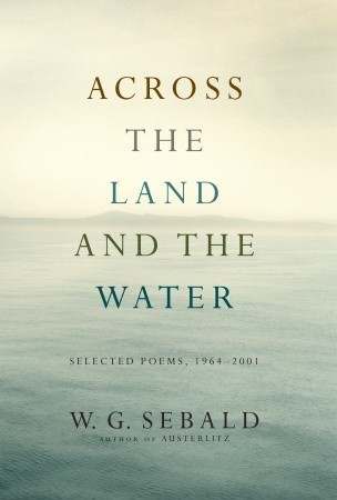 Across the Land and the Water: Selected Poems, 1964-2001 W.G. Sebald