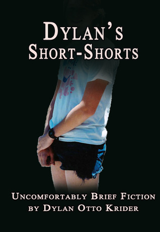 Dylans Short-Shorts: Uncomfortably Brief Fiction Dylan Otto Krider