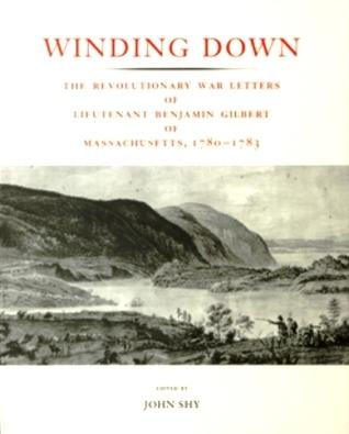 Winding Down: The Revolutionary War Letters of Lieutenant Benjamin Gilbert of Massachusetts, 1780-1783  by  Benjamin Gilbert