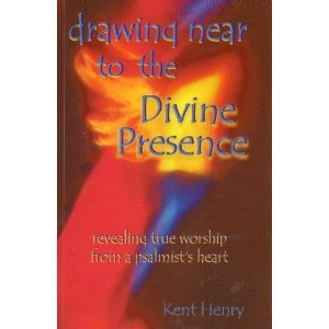 Drawing Near To The Divine Presence - revealing true worship from a psalmists heart Kent Henry
