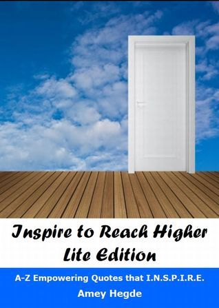 Inspire To Reach Higher Lite Edition: A-Z Empowering Quotes That I.N.S.P.I.R.E. Amey Hegde