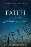 Faith: Behind the Fences: A True Story of Survival in a Japanese Prison Camp  by  Kelly Dispirito Taylor