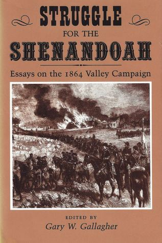 Struggle for the Shenandoah: Essays on the 1864 Valley Campaign Gary W. Gallagher