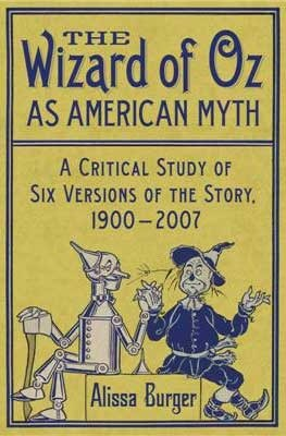 The Wizard of Oz as American Myth: A Critical Study of Six Versions of the Story, 1900-2007  by  Alissa Burger