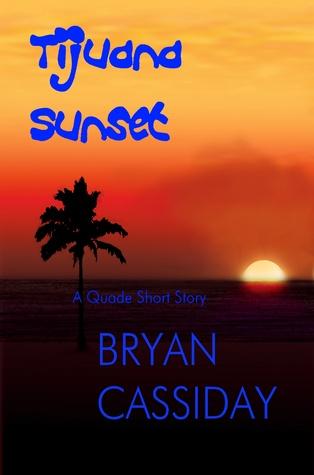 Tijuana Sunset--a Quade Short Story Bryan Cassiday