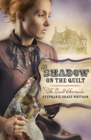 The Shadow on the Quilt (The Quilt Chronicles #2)  by  Stephanie Grace Whitson