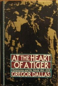 At the Heart of a Tiger: Clemenceau and His World, 1841-1929 Gregor Dallas