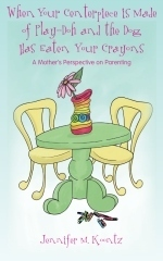 When Your Centerpiece is Made of Play-Doh and the Dog Has Eaten Your Crayons: A Mothers Perspective on Parenting Jennifer M. Koontz
