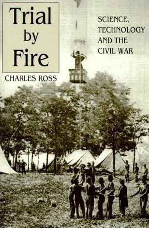 Trial  by  Fire: Science, Technology and the Civil War by Charles D. Ross