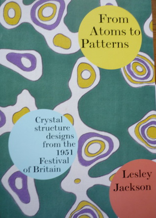 From Atoms to Patterns: Crystal Structure Designs from the 1951 Festival of Britain  by  Lesley Jackson