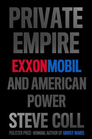 Private Empire: ExxonMobil and American Power Steve Coll