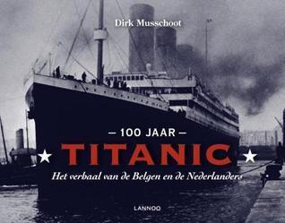 100 jaar Titanic: het verhaal van de Belgen en de Nederlanders Dirk Musschoot
