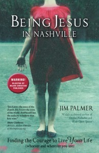 Being Jesus in Nashville: Finding the Courage to Live Your Life Jim   Palmer