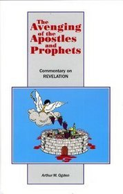 The Avenging of the Apostles and Prophets: Commentary on Revelation Arthur M. Ogden