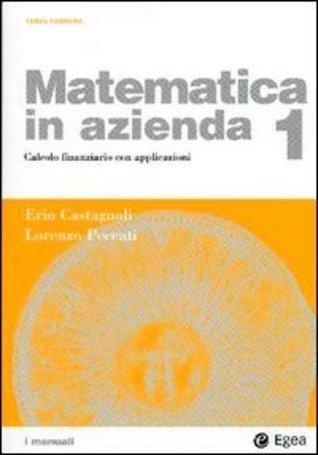 Matematica in azienda vol. 1 - Calcolo finanziario con applicazioni Erio Castagnoli