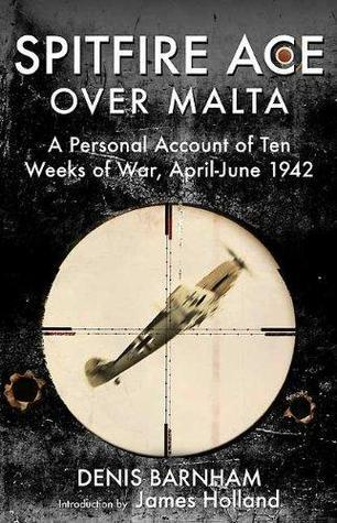 Spitfire Ace Over Malta: A Personal Account of Ten Weeks of War, April-June 1942  by  Denis Barnham