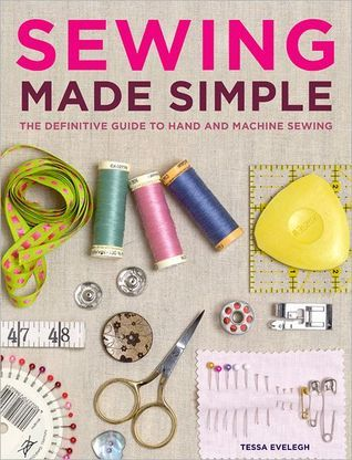 Sewing Made Simple: The Definitive Guide to Hand and Machine Sewing Tessa Evelegh