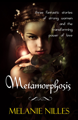Metamorphosis: Three Fantastic Stories of Strong Women and the Transforming Power of Love  by  Melanie Nilles