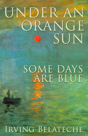 Under an Orange Sun, Some Days Are Blue Irving Belateche