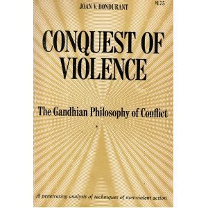 Conquest of Violence: The Gandhian Philosophy of Conflict Joan V. Bondurant