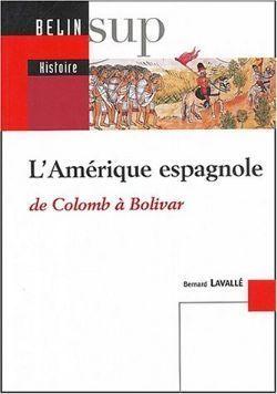 LAmérique espagnole : De Colomb à Bolivar Bernard Lavalle