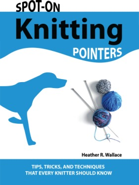 Spot-On Knitting Pointers: Tips, Tricks, and Techniques That Every Knitter Should Know Heather Wallace