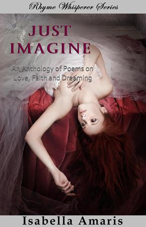 Just Imagine: An Anthology Of Poems On Love, Faith And Dreaming  by  Isabella Amaris