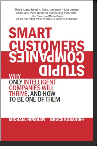 Smart Customers, Stupid Companies: Why Only Intelligent Companies Will Thrive, and How To Be One of Them Michael Hinshaw