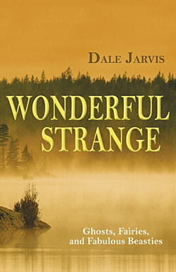 Wonderful Strange: Ghosts, Fairies and Fabulous Beasties of Newfoundland and Labrador Dale Jarvis