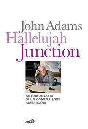 Hallelujah Junction: Autobiografia di un compositore americano John   Adams