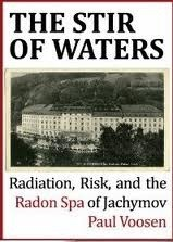 The Stir of Waters: Radiation, Risk, and the Radon Spa of Jachymov  by  Paul Voosen