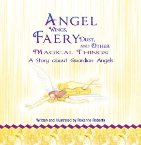 Angel Wings, Faery Dust and Other Magical Things: A Story About Guardian Angels  by  Roxanne Roberts