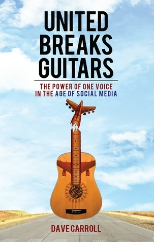 United Breaks Guitars: The Power of One Voice in the Age of Social Media Dave Carroll