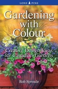 Gardening with Colour: Creative Design Ideas for Canadian Gardens Rob Sproule
