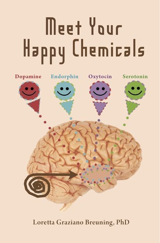 Meet Your Happy Chemicals: Dopamine, Endorphin, Oxytocin, Serotonin Loretta Graziano Breuning