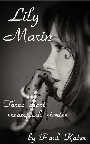 Lily Marin: Three Short Steampunk Stories  by  Paul Kater