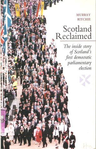 Scotland Reclaimed: The Inside Story of Scotlands First Democratic Parliamentary Election Murray Ritchie