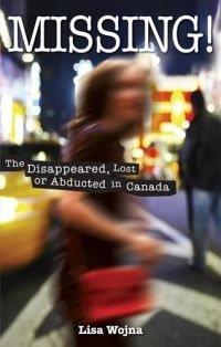 Missing!: The Disappeared, Lost or Abducted in Canada Lisa Wojna