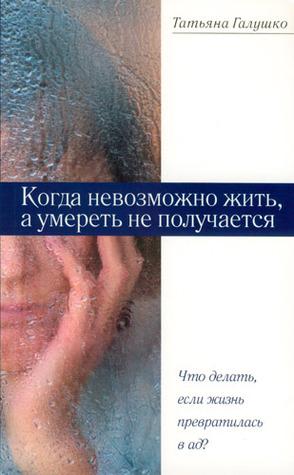 Когда невозможно жить, а умереть не получается  by  Татьяна Галушко