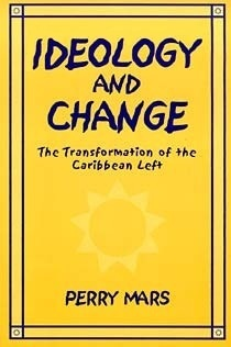 Ideology and Change: The Transformation of the Caribbean Left  by  Perry Mars