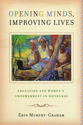 Opening Minds, Improving Lives: Education and Womens Empowerment in Honduras Erin Murphy-Graham