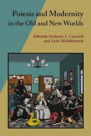 Poiesis and Modernity in the Old and New Worlds  by  Anthony J. Cascardi