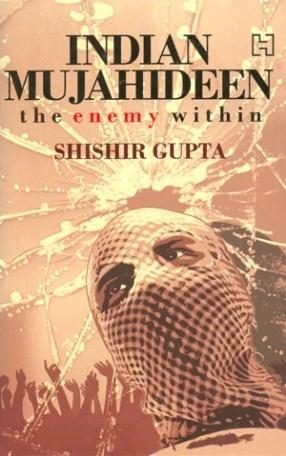 The Indian Mujahideen: Tracking The Enemy Within Shishir Gupta