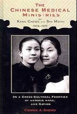 The Chinese Medical Ministries of Kang Cheng and Shi Meiyu, 1872-1937: On a Cross-Cultural Frontier of Gender, Race, and Nation Connie A. Shemo